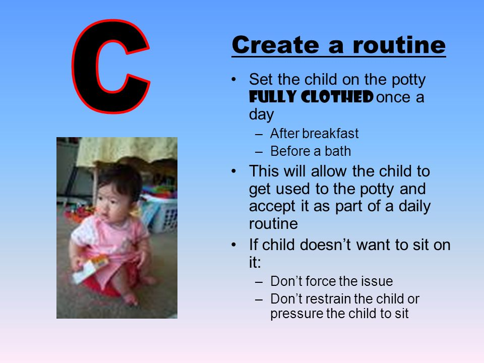 Create a routine Set the child on the potty Fully Clothed once a day –After breakfast –Before a bath This will allow the child to get used to the pott