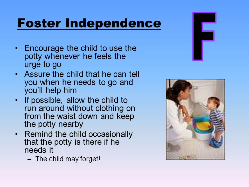Foster Independence Encourage the child to use the potty whenever he feels the urge to go Assure the child that he can tell you when he needs to go and youll help him If possible, allow the child to run around without clothing on from the waist down and keep the potty nearby Remind the child occasionally that the potty is there if he needs it –The child may forget!