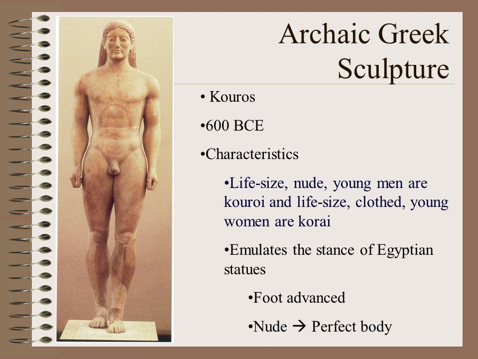 Archaic Greek Sculpture Kouros 600 BCE Characteristics Life-size, nude, young men are kouroi and life-size, clothed, young women are korai Emulates th