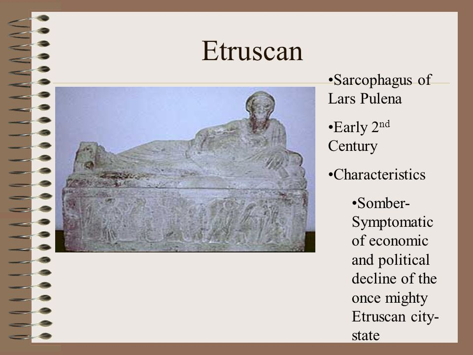 Etruscan Sarcophagus of Lars Pulena Early 2 nd Century Characteristics Somber- Symptomatic of economic and political decline of the once mighty Etrusc