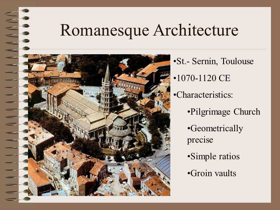 Romanesque Architecture St.- Sernin, Toulouse 1070-1120 CE Characteristics: Pilgrimage Church Geometrically precise Simple ratios Groin vaults