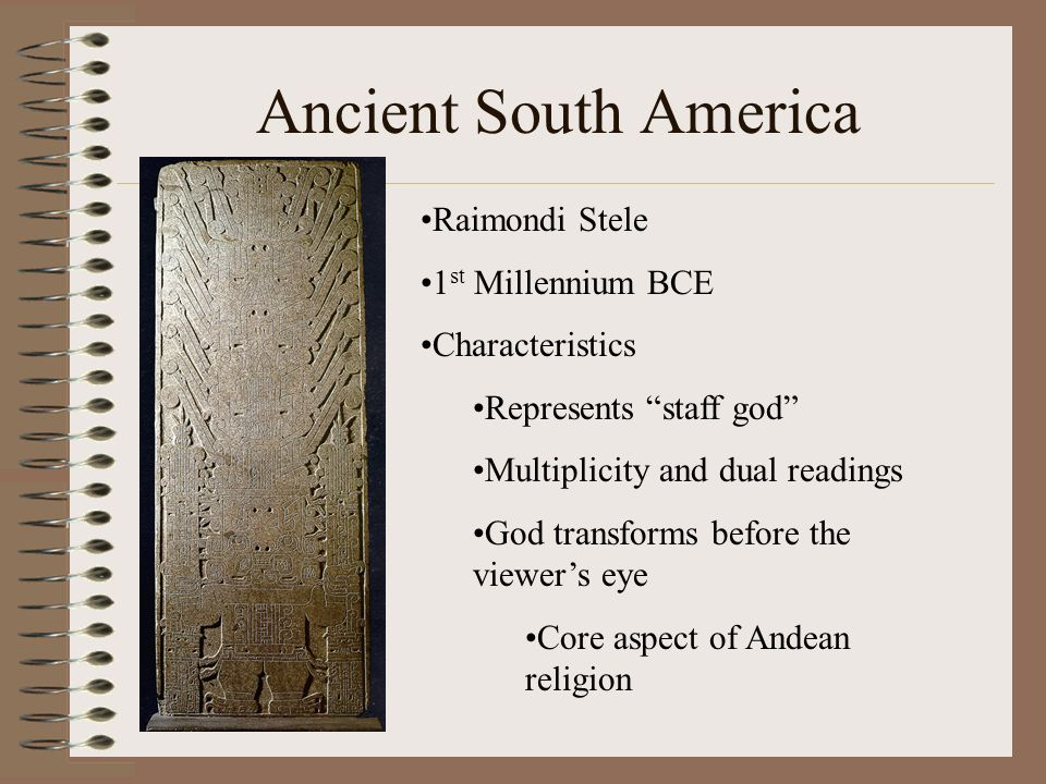 Ancient South America Raimondi Stele 1 st Millennium BCE Characteristics Represents staff god Multiplicity and dual readings God transforms before the