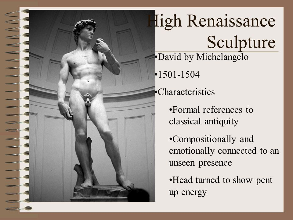 High Renaissance Sculpture David by Michelangelo 1501-1504 Characteristics Formal references to classical antiquity Compositionally and emotionally co