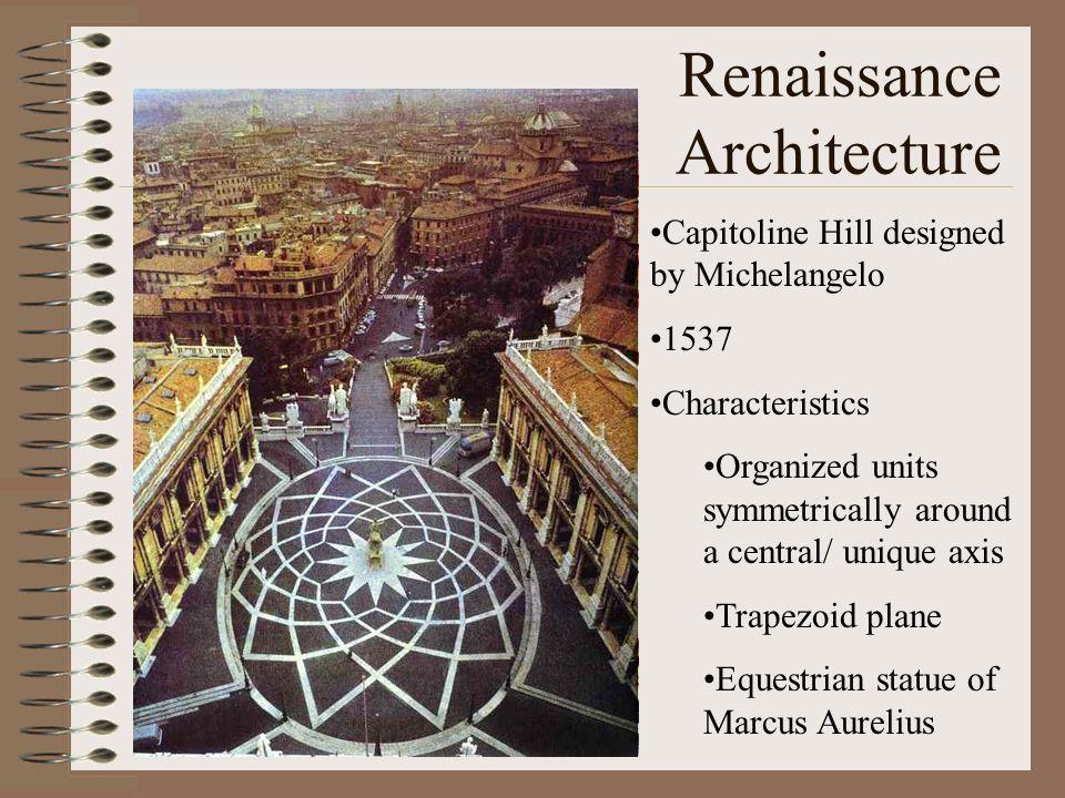 Renaissance Architecture Capitoline Hill designed by Michelangelo 1537 Characteristics Organized units symmetrically around a central/ unique axis Tra