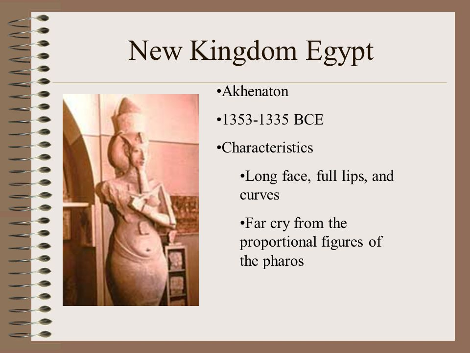 New Kingdom Egypt Akhenaton 1353-1335 BCE Characteristics Long face, full lips, and curves Far cry from the proportional figures of the pharos