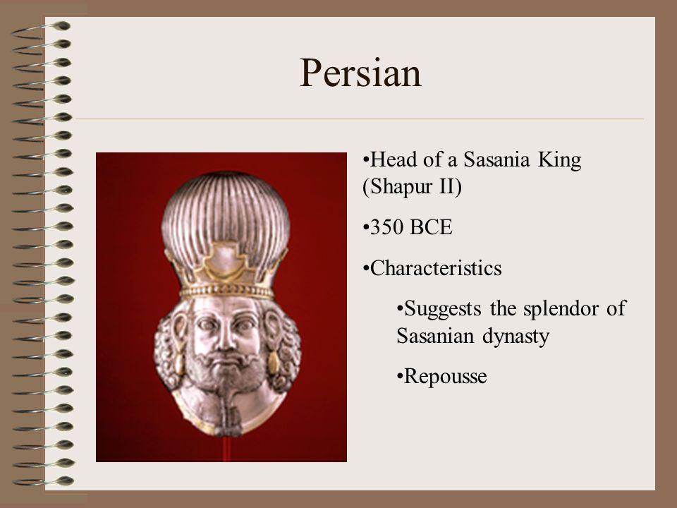 Persian Head of a Sasania King (Shapur II) 350 BCE Characteristics Suggests the splendor of Sasanian dynasty Repousse