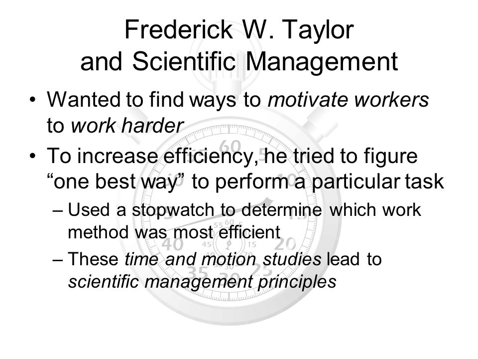 Frederick W. Taylor and Scientific Management Wanted to find ways to motivate workers to work harder To increase efficiency, he tried to figure one be
