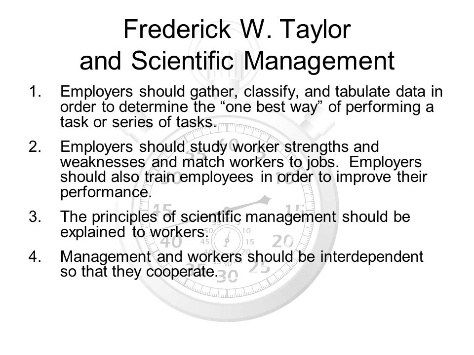 Frederick W. Taylor and Scientific Management 1.Employers should gather, classify, and tabulate data in order to determine the one best way of perform