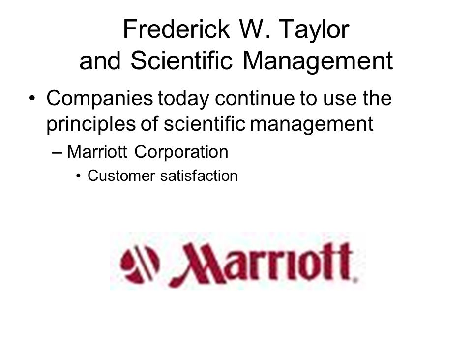Frederick W. Taylor and Scientific Management Companies today continue to use the principles of scientific management –Marriott Corporation Customer s