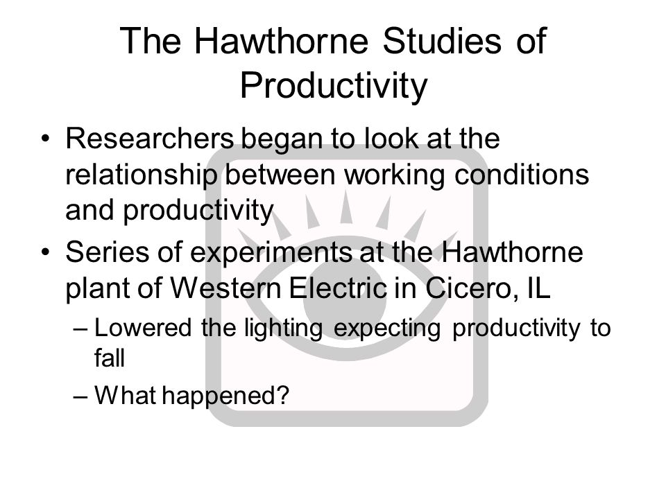The Hawthorne Studies of Productivity Researchers began to look at the relationship between working conditions and productivity Series of experiments