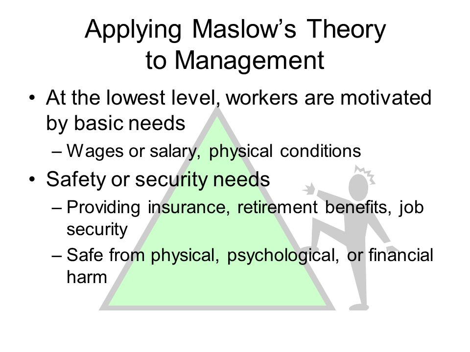 Applying Maslows Theory to Management At the lowest level, workers are motivated by basic needs –Wages or salary, physical conditions Safety or securi