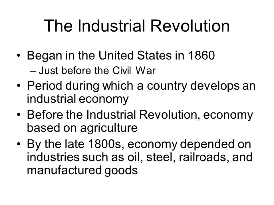 The Industrial Revolution Began in the United States in 1860 –Just before the Civil War Period during which a country develops an industrial economy B