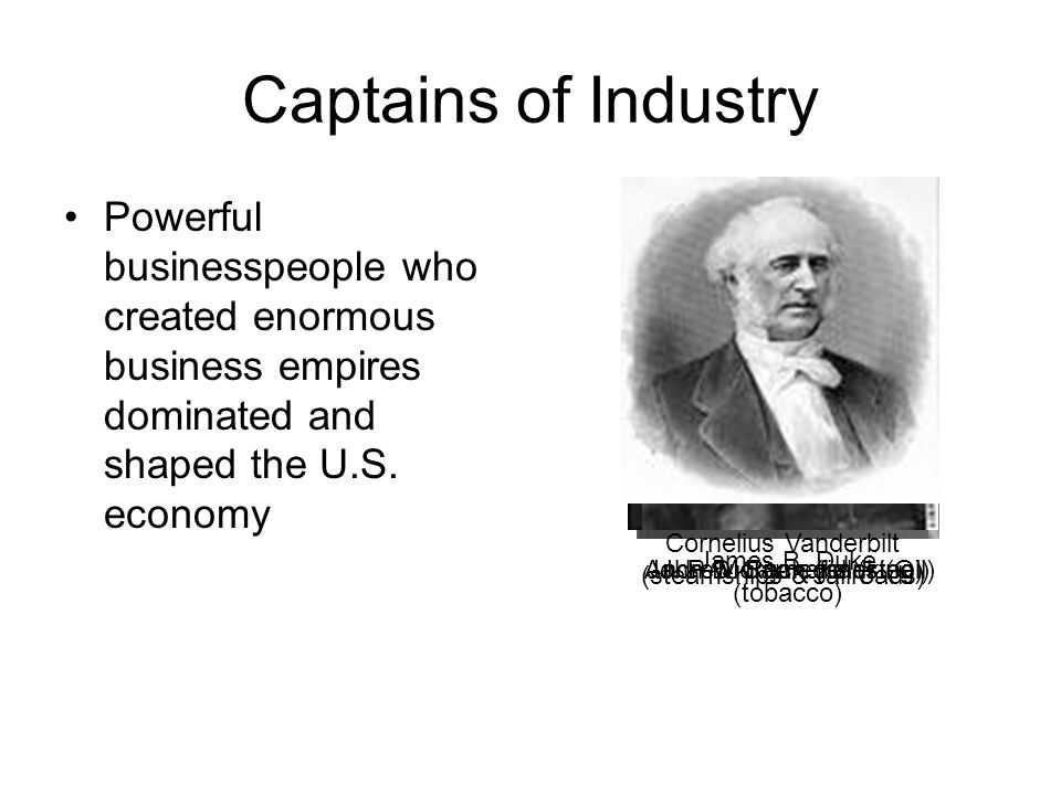 Captains of Industry Powerful businesspeople who created enormous business empires dominated and shaped the U.S. economy John D. Rockefeller (Oil) Jam