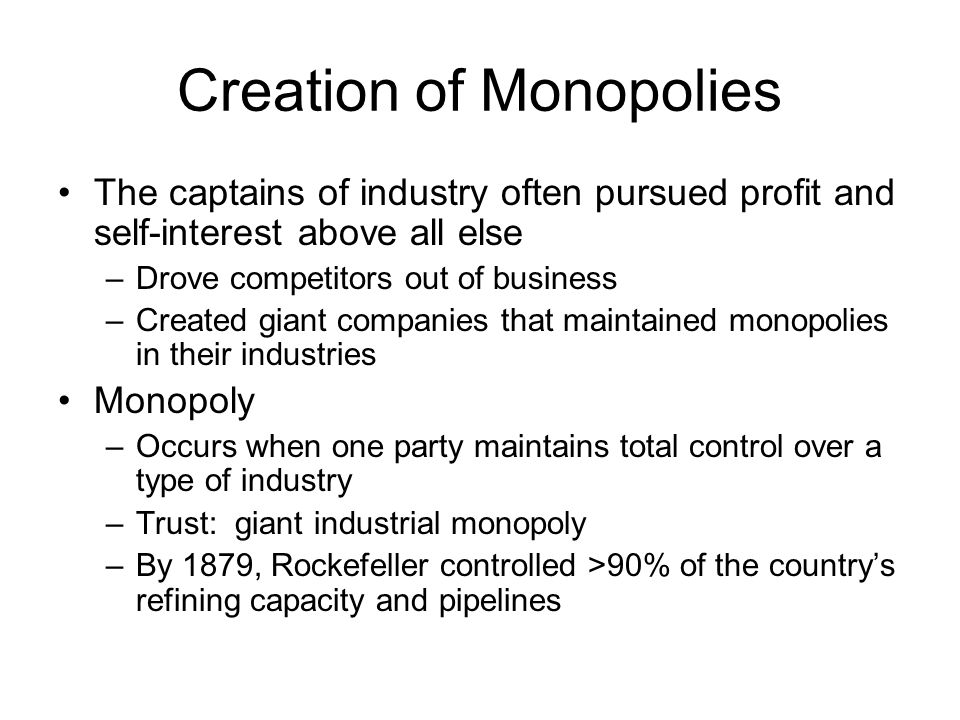 Creation of Monopolies The captains of industry often pursued profit and self-interest above all else –Drove competitors out of business –Created gian