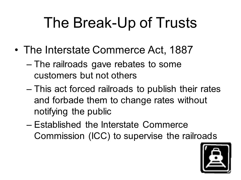 The Break-Up of Trusts The Interstate Commerce Act, 1887 –The railroads gave rebates to some customers but not others –This act forced railroads to pu