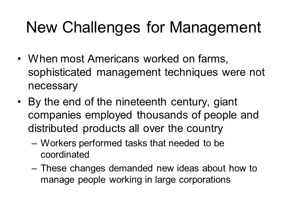 New Challenges for Management When most Americans worked on farms, sophisticated management techniques were not necessary By the end of the nineteenth