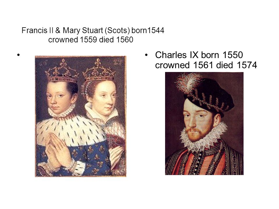 Francis II & Mary Stuart (Scots) born1544 crowned 1559 died 1560 Charles IX born 1550 crowned 1561 died 1574