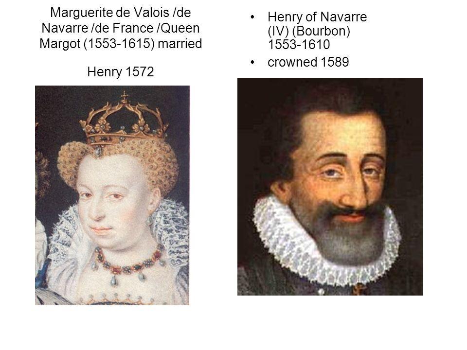 Marguerite de Valois /de Navarre /de France /Queen Margot (1553-1615) married Henry 1572 Henry of Navarre (IV) (Bourbon) 1553-1610 crowned 1589