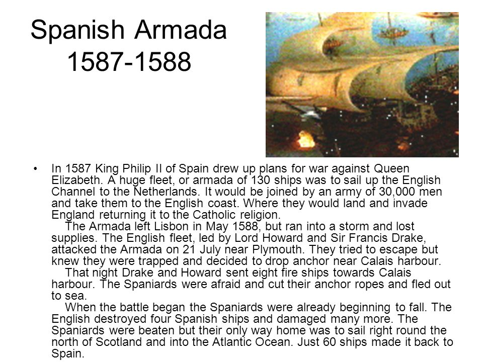 Spanish Armada 1587-1588 In 1587 King Philip II of Spain drew up plans for war against Queen Elizabeth. A huge fleet, or armada of 130 ships was to sa