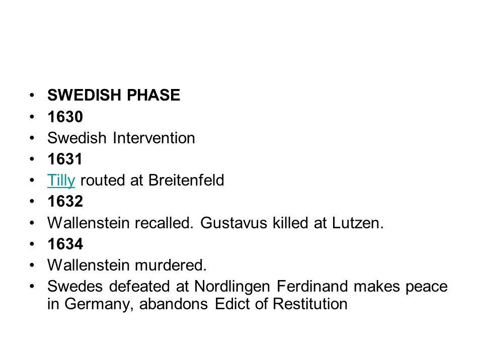 SWEDISH PHASE 1630 Swedish Intervention 1631 Tilly routed at BreitenfeldTilly 1632 Wallenstein recalled. Gustavus killed at Lutzen. 1634 Wallenstein m