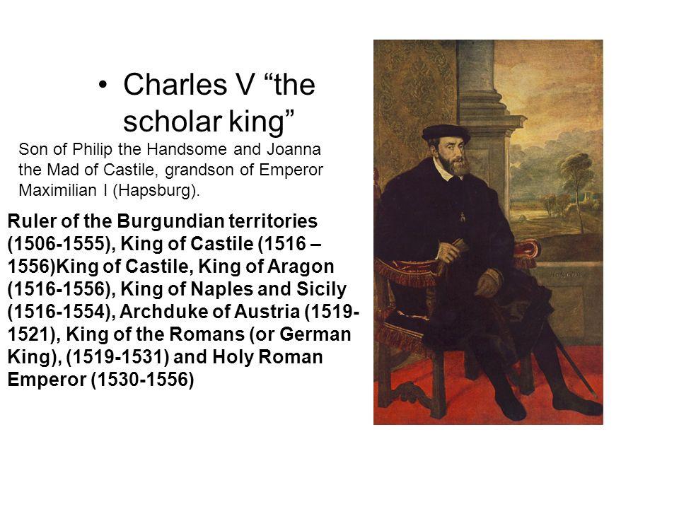 Charles V the scholar king Ruler of the Burgundian territories (1506-1555), King of Castile (1516 – 1556)King of Castile, King of Aragon (1516-1556),