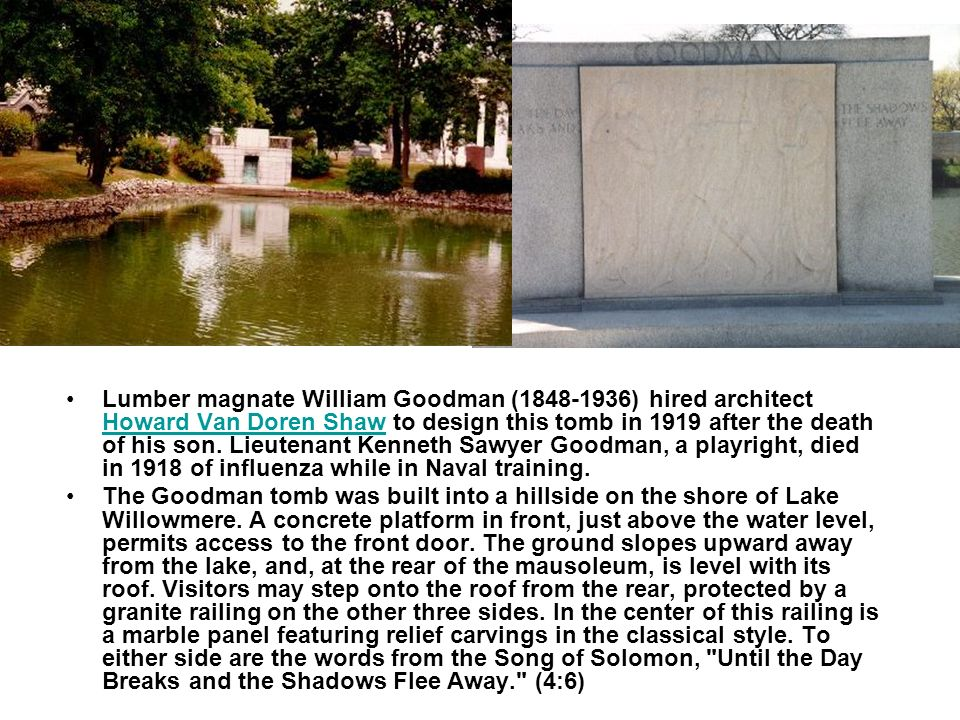 Lumber magnate William Goodman ( ) hired architect Howard Van Doren Shaw to design this tomb in 1919 after the death of his son.