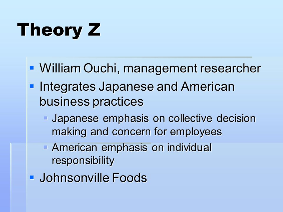 Theory Z William Ouchi, management researcher William Ouchi, management researcher Integrates Japanese and American business practices Integrates Japa