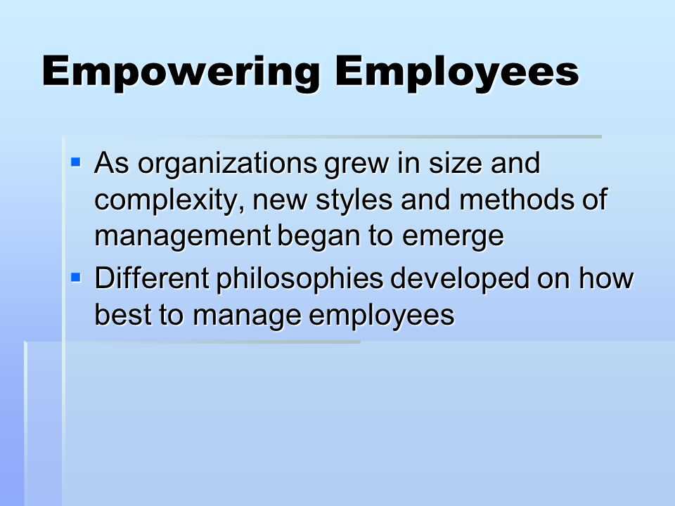 Empowering Employees As organizations grew in size and complexity, new styles and methods of management began to emerge As organizations grew in size and complexity, new styles and methods of management began to emerge Different philosophies developed on how best to manage employees Different philosophies developed on how best to manage employees