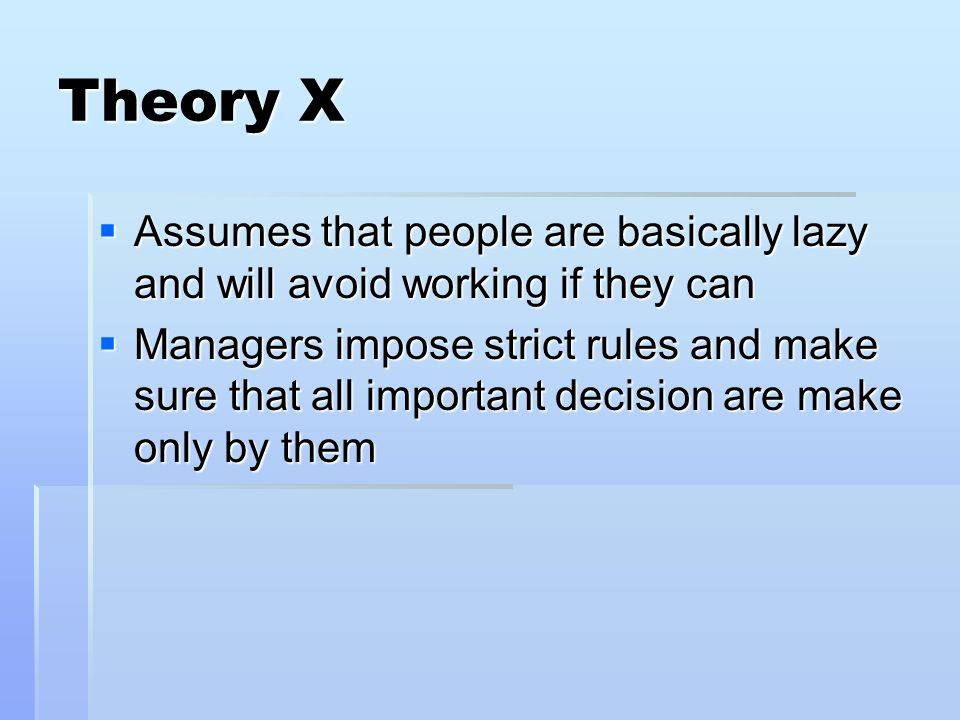 Theory X Assumes that people are basically lazy and will avoid working if they can Assumes that people are basically lazy and will avoid working if th