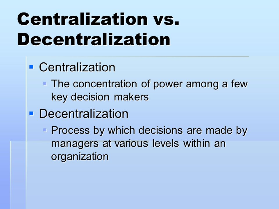 Centralization vs. Decentralization Centralization Centralization The concentration of power among a few key decision makers The concentration of powe