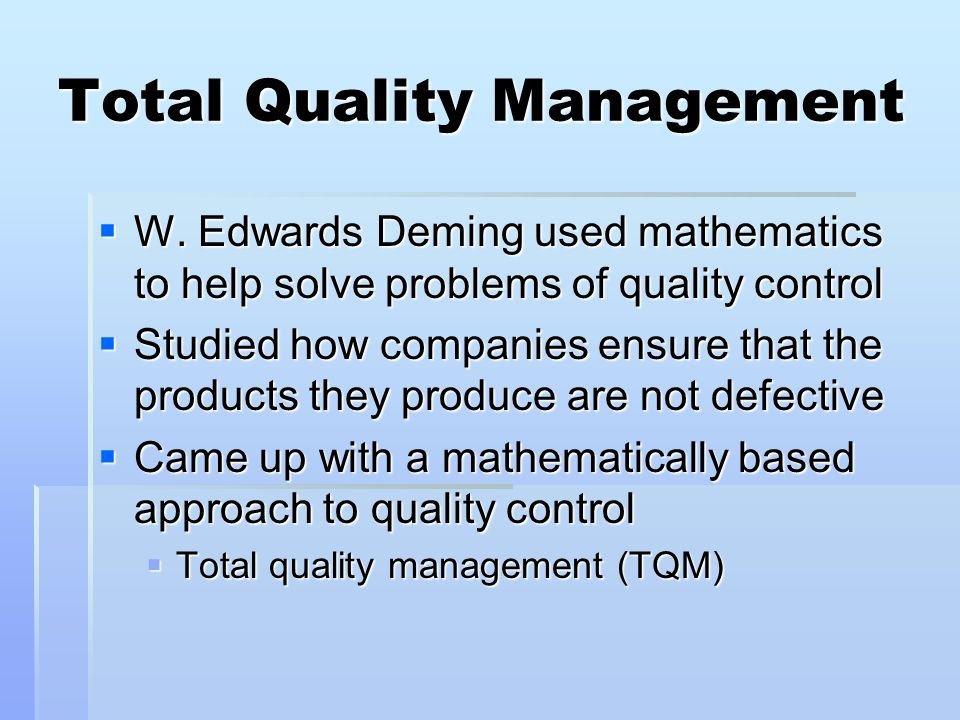 Total Quality Management W. Edwards Deming used mathematics to help solve problems of quality control W. Edwards Deming used mathematics to help solve