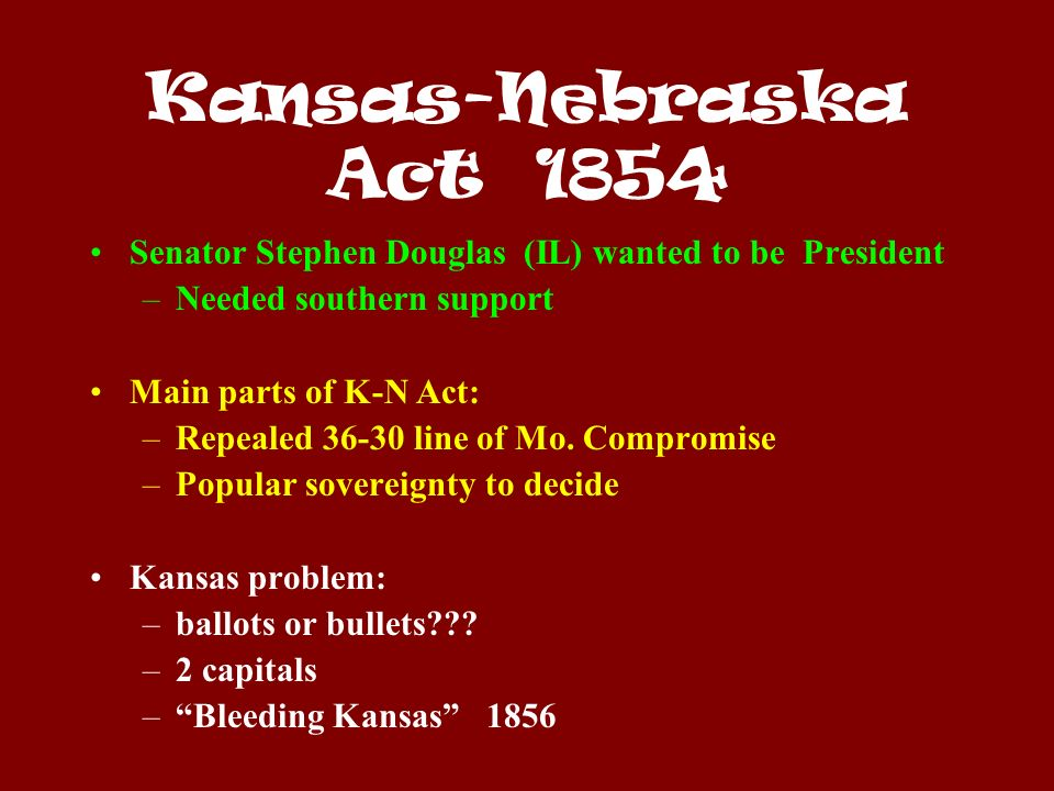 Kansas-Nebraska Act 1854 Senator Stephen Douglas (IL) wanted to be President –Needed southern support Main parts of K-N Act: –Repealed 36-30 line of Mo.