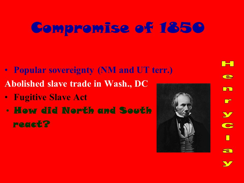 Compromise of 1850 California admitted as a free state Popular sovereignty (NM and UT terr.) Abolished slave trade in Wash., DC Fugitive Slave Act How did North and South react