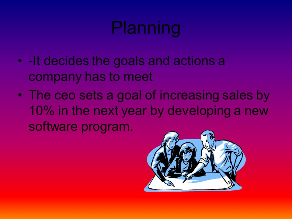 Planning -It decides the goals and actions a company has to meet The ceo sets a goal of increasing sales by 10% in the next year by developing a new software program.