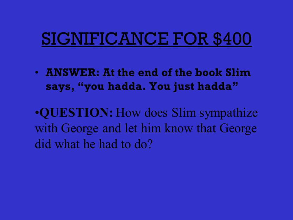 SIGNIFICANCE FOR $300 ANSWER: When Candys dog is shot, he looks to Slim for support QUESTION: Whats one example that shows us Slim is the leader of the group