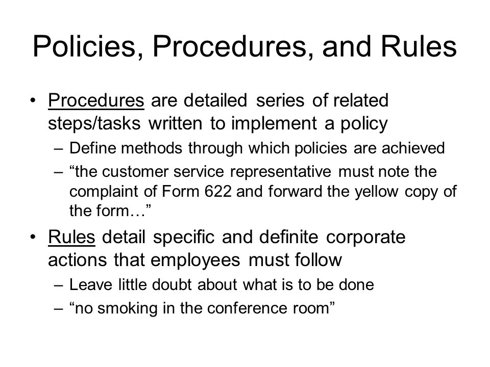 Policies, Procedures, and Rules Procedures are detailed series of related steps/tasks written to implement a policy –Define methods through which poli