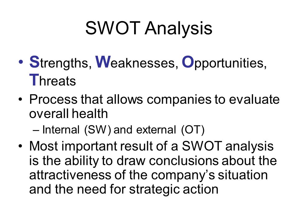 SWOT Analysis S trengths, W eaknesses, O pportunities, T hreats Process that allows companies to evaluate overall health –Internal (SW) and external (