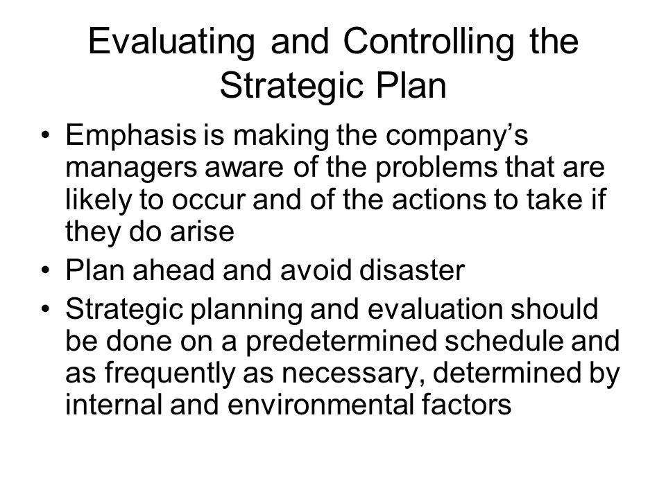 Evaluating and Controlling the Strategic Plan Emphasis is making the companys managers aware of the problems that are likely to occur and of the actio