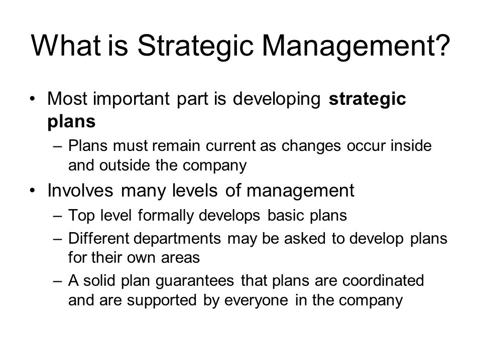 What is Strategic Management? Most important part is developing strategic plans –Plans must remain current as changes occur inside and outside the com