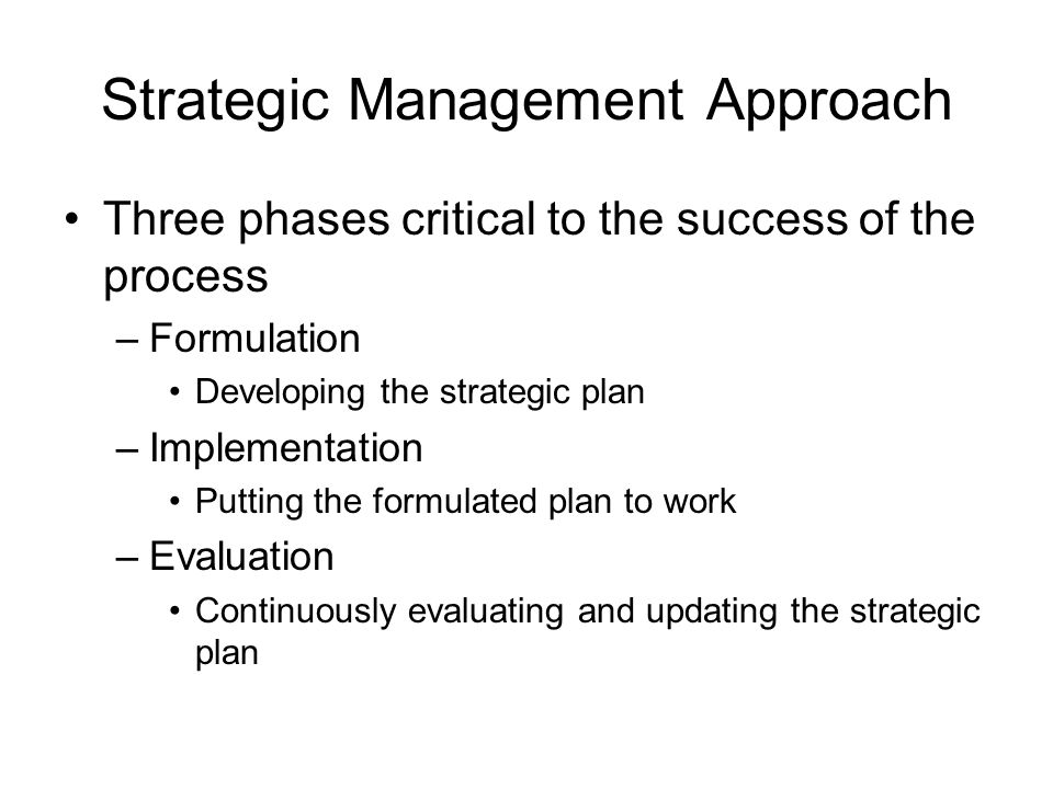 Strategic Management Approach Three phases critical to the success of the process –Formulation Developing the strategic plan –Implementation Putting t