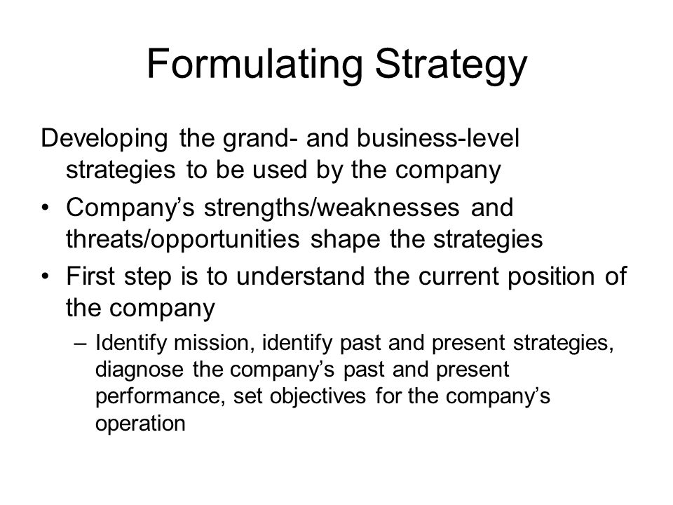 Formulating Strategy Developing the grand- and business-level strategies to be used by the company Companys strengths/weaknesses and threats/opportuni