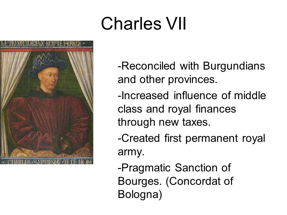 Charles VII -Reconciled with Burgundians and other provinces. -Increased influence of middle class and royal finances through new taxes. -Created firs