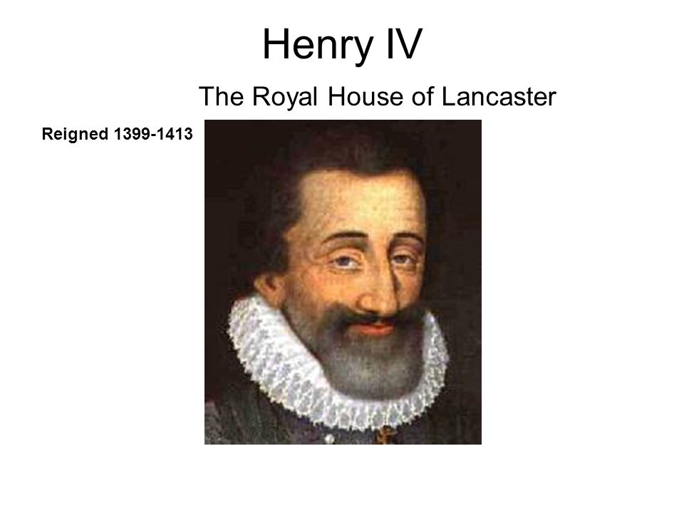 Henry IV Reigned 1399-1413 The Royal House of Lancaster