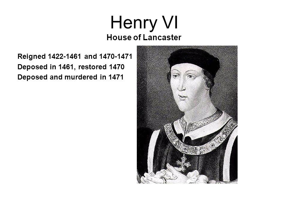 Henry VI House of Lancaster Reigned 1422-1461 and 1470-1471 Deposed in 1461, restored 1470 Deposed and murdered in 1471