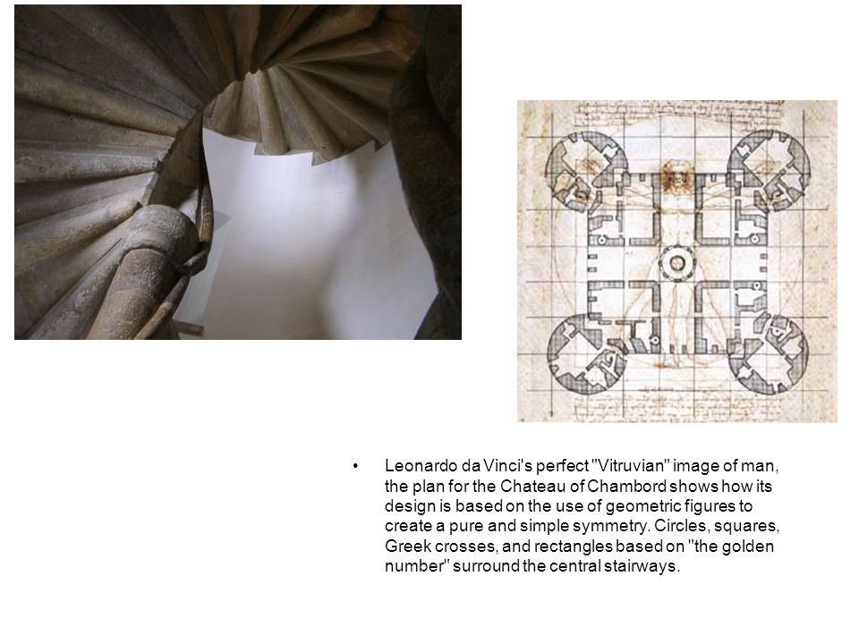 Leonardo da Vinci s perfect Vitruvian image of man, the plan for the Chateau of Chambord shows how its design is based on the use of geometric figures to create a pure and simple symmetry.