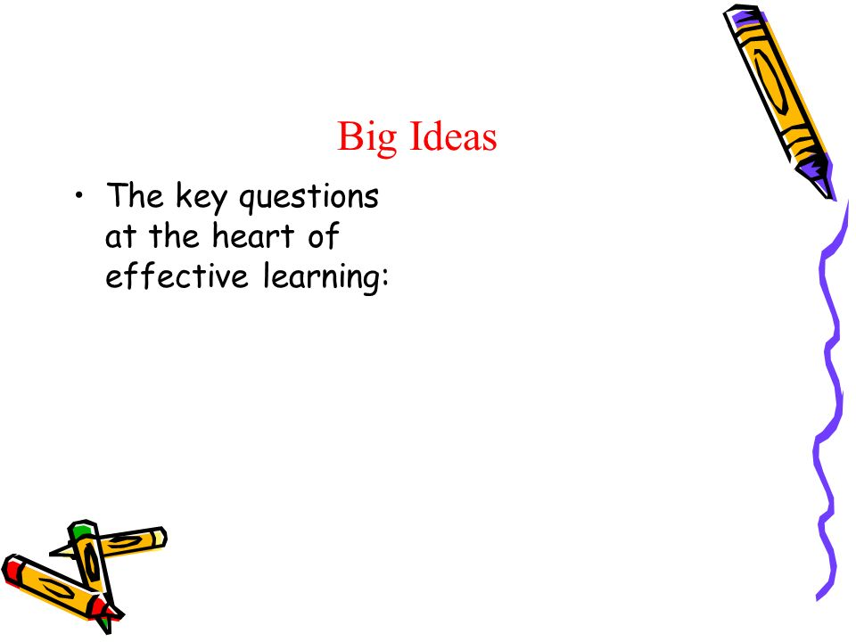 Big Ideas The key questions at the heart of effective learning: