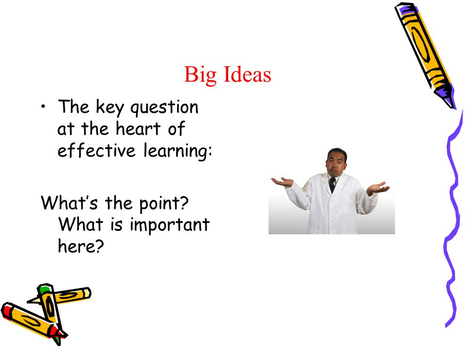 Big Ideas The key question at the heart of effective learning: Whats the point.