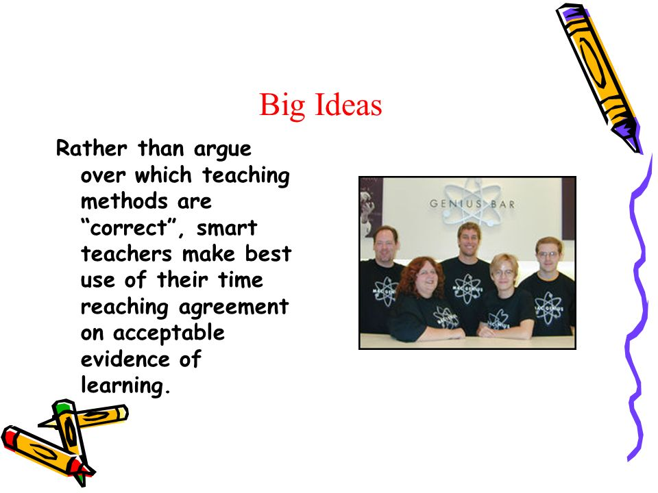 Big Ideas Rather than argue over which teaching methods are correct, smart teachers make best use of their time reaching agreement on acceptable evidence of learning.