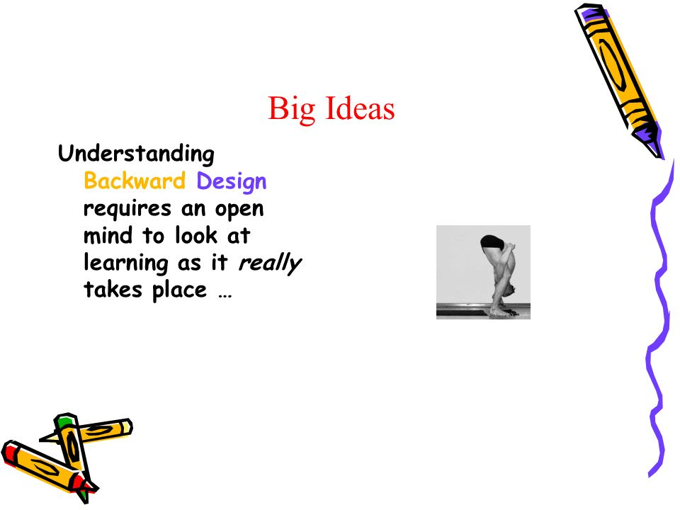 Big Ideas Understanding Backward Design requires an open mind to look at learning as it really takes place …
