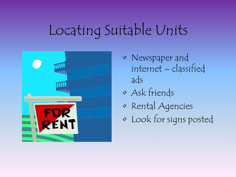Locating Suitable Units Newspaper and internet – classified ads Ask friends Rental Agencies Look for signs posted